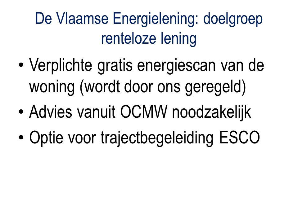 De Vlaamse Energielening: doelgroep renteloze lening Verplichte gratis energiescan van de woning (wordt door ons geregeld) Advies vanuit OCMW noodzakelijk Optie voor trajectbegeleiding ESCO