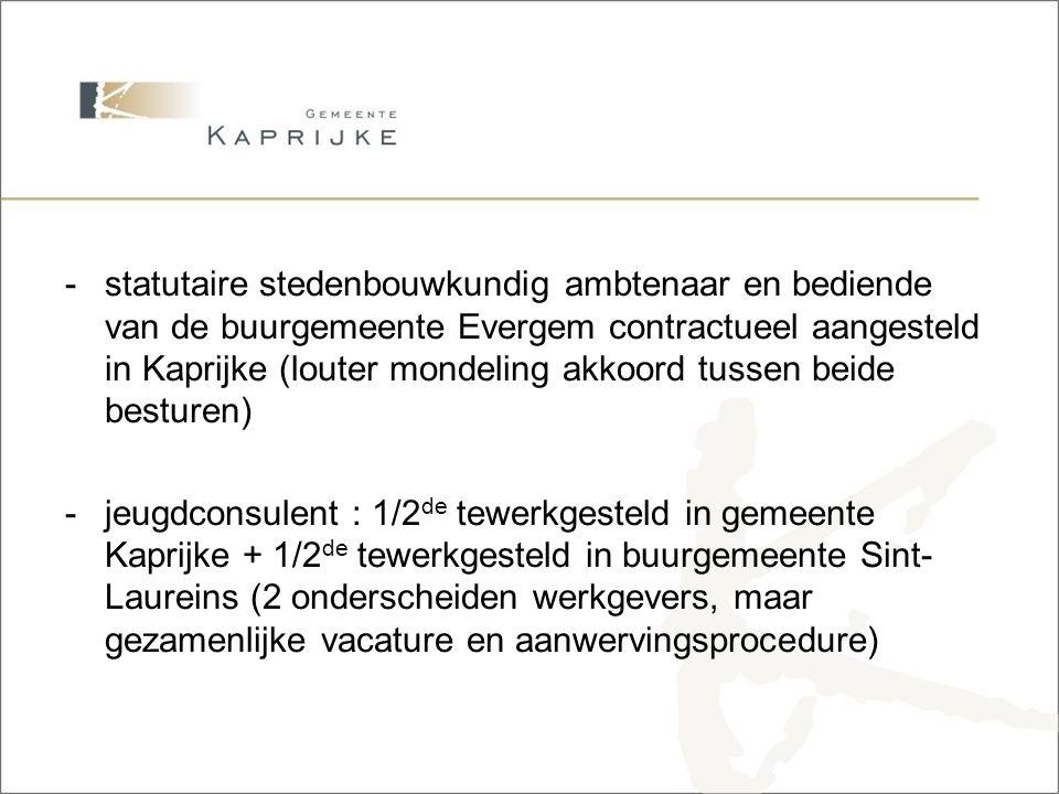 Overeenkomst -delen financieel beheerder tussen gemeente en ocmw : via beheersovereenkomst (gemeente is juridische werkgever) -delen ICT-deskundige tussen gemeente Kaprijke, ocmw Kaprijke, gemeente Sint-Laureins en ocmw Sint- Laureins: via overeenkomst tussen de 4 besturen : gemeente Kaprijke is juridische werkgever en stelt ter beschikking aan de 3 andere besturen (wet uitzendarbeid) -sanctie-ambtenaar GAS via provincie en bemiddelingsambtenaar GAS via stad Gent