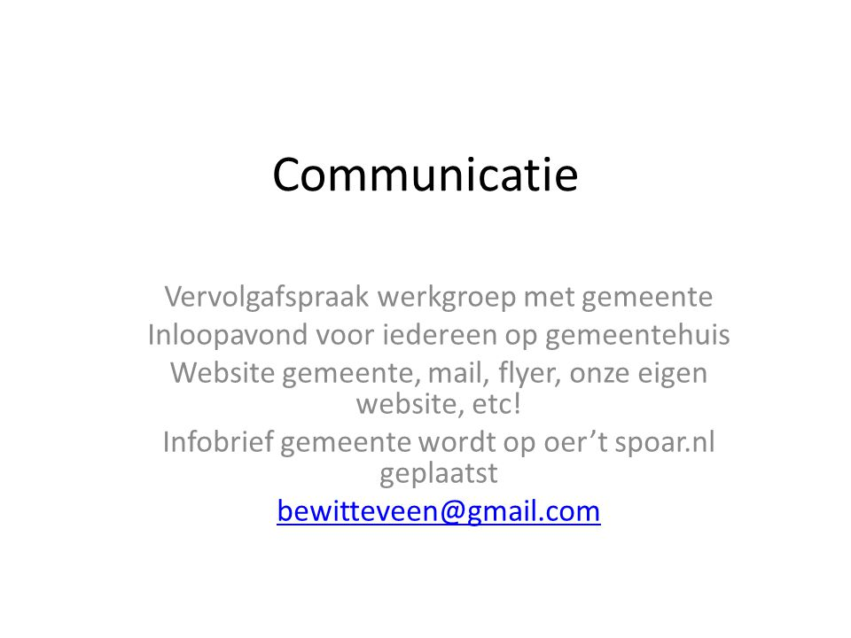 Communicatie Vervolgafspraak werkgroep met gemeente Inloopavond voor iedereen op gemeentehuis Website gemeente, mail, flyer, onze eigen website, etc!