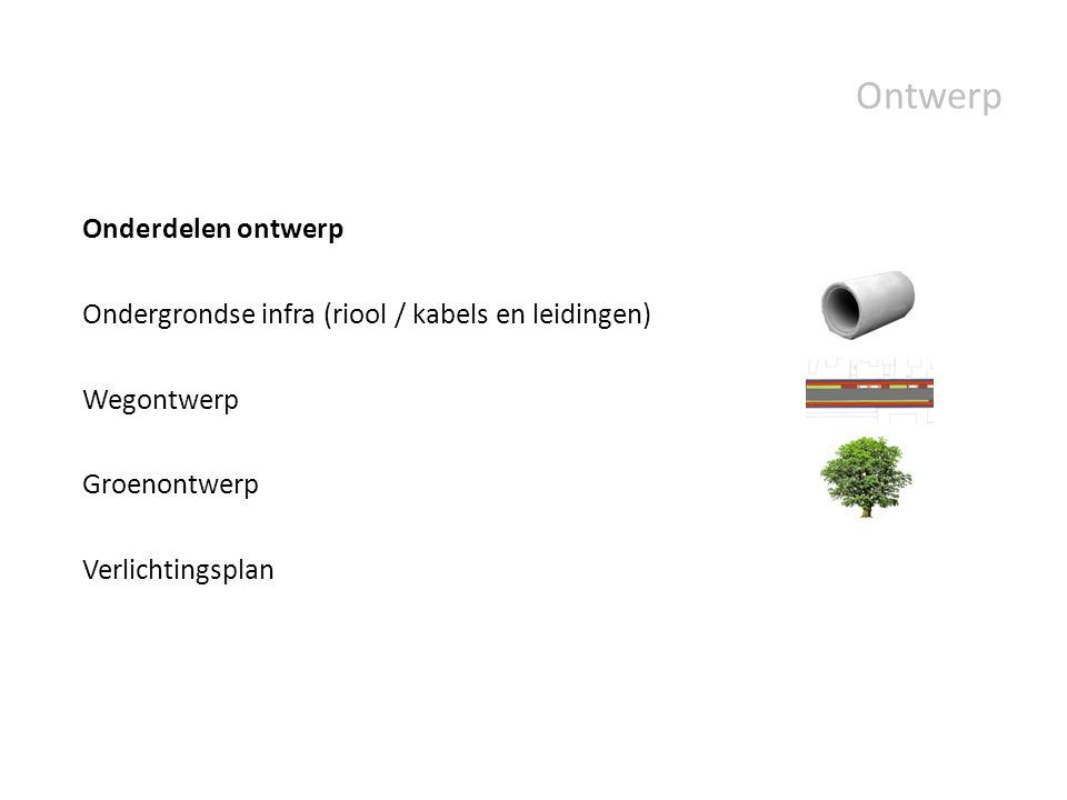 Ontwerp Onderdelen ontwerp Ondergrondse infra (riool / kabels en leidingen) Wegontwerp Groenontwerp Verlichtingsplan