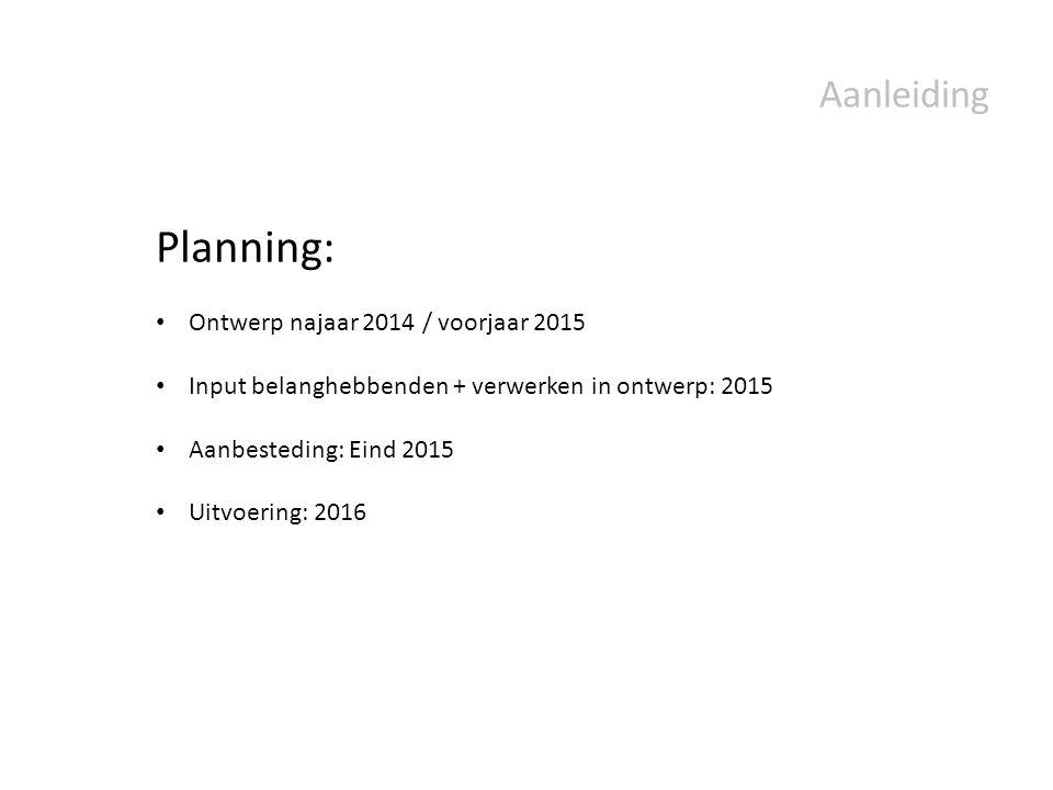 Aanleiding Planning: Ontwerp najaar 2014 / voorjaar 2015 Input belanghebbenden + verwerken in ontwerp: 2015 Aanbesteding: Eind 2015 Uitvoering: 2016