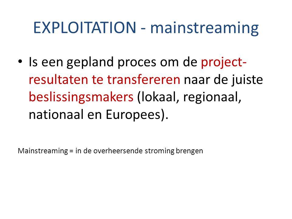 EXPLOITATION - mainstreaming Is een gepland proces om de project- resultaten te transfereren naar de juiste beslissingsmakers (lokaal, regionaal, nati