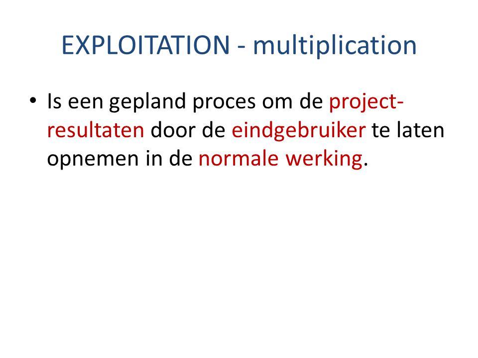 EXPLOITATION - multiplication Is een gepland proces om de project- resultaten door de eindgebruiker te laten opnemen in de normale werking.