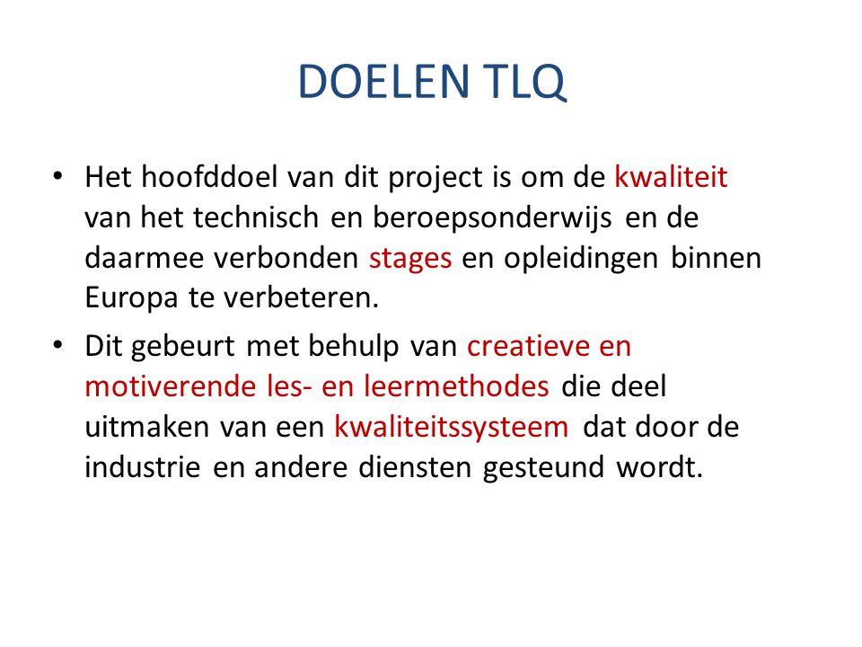 DOELEN TLQ Het hoofddoel van dit project is om de kwaliteit van het technisch en beroepsonderwijs en de daarmee verbonden stages en opleidingen binnen Europa te verbeteren.