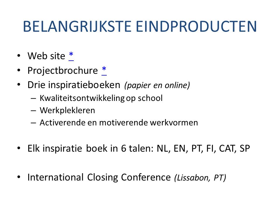 BELANGRIJKSTE EINDPRODUCTEN Web site ** Projectbrochure ** Drie inspiratieboeken (papier en online) – Kwaliteitsontwikkeling op school – Werkplekleren – Activerende en motiverende werkvormen Elk inspiratie boek in 6 talen: NL, EN, PT, FI, CAT, SP International Closing Conference (Lissabon, PT)