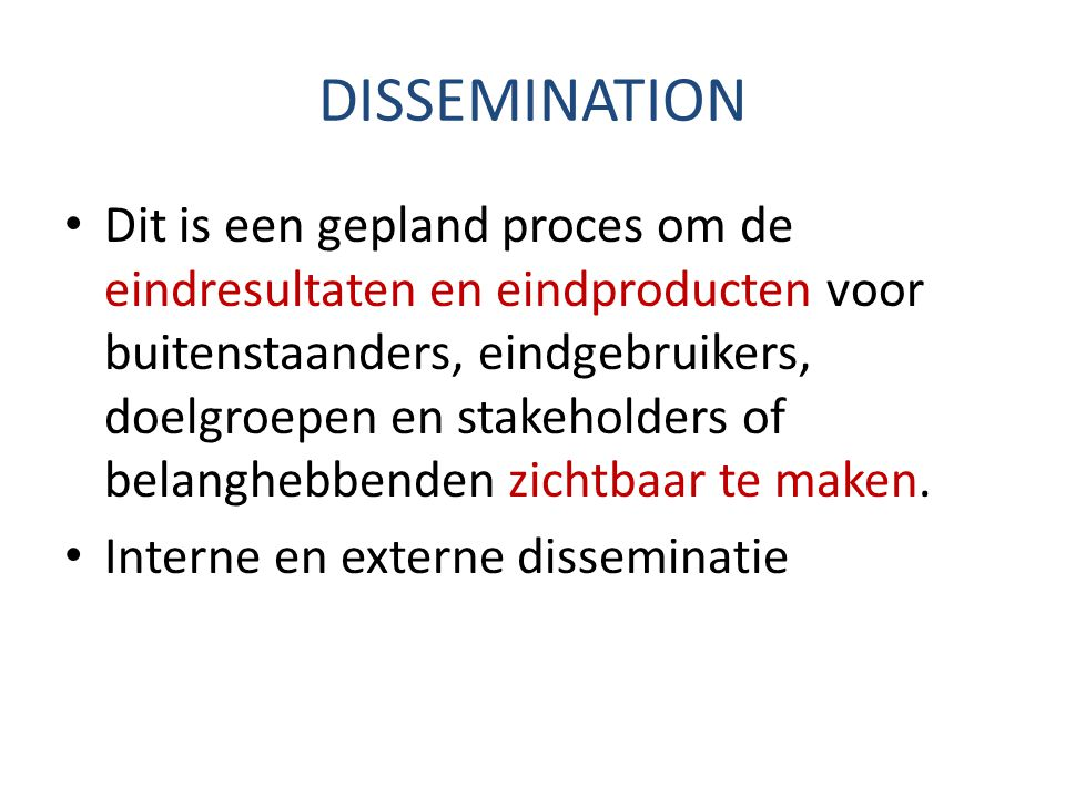 DISSEMINATION Dit is een gepland proces om de eindresultaten en eindproducten voor buitenstaanders, eindgebruikers, doelgroepen en stakeholders of belanghebbenden zichtbaar te maken.