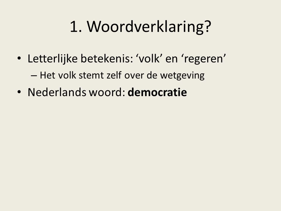 1. Woordverklaring? Letterlijke betekenis: 'volk' en 'regeren' – Het volk stemt zelf over de wetgeving Nederlands woord: democratie