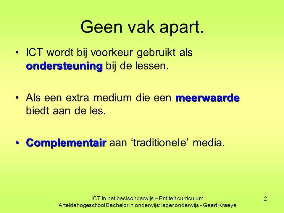 ICT in het basisonderwijs – Entiteit curriculum Arteldehogeschool Bachelor in onderwijs: lager onderwijs - Geert Kraeye 2 Geen vak apart. ondersteunin