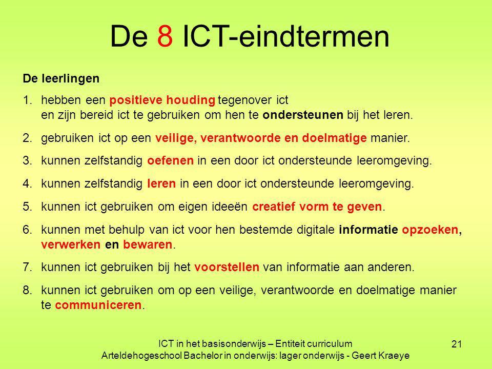 21 ICT in het basisonderwijs – Entiteit curriculum Arteldehogeschool Bachelor in onderwijs: lager onderwijs - Geert Kraeye De 8 ICT-eindtermen De leerlingen 1.hebben een positieve houding tegenover ict en zijn bereid ict te gebruiken om hen te ondersteunen bij het leren.