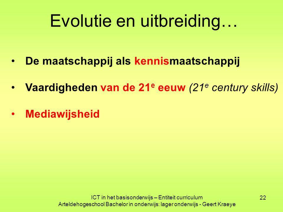 22 ICT in het basisonderwijs – Entiteit curriculum Arteldehogeschool Bachelor in onderwijs: lager onderwijs - Geert Kraeye Evolutie en uitbreiding… De maatschappij als kennismaatschappij Vaardigheden van de 21 e eeuw (21 e century skills) Mediawijsheid