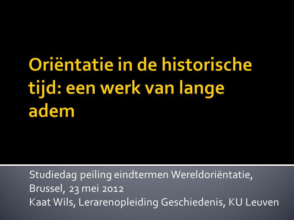 Studiedag peiling eindtermen Wereldoriëntatie, Brussel, 23 mei 2012 Kaat Wils, Lerarenopleiding Geschiedenis, KU Leuven