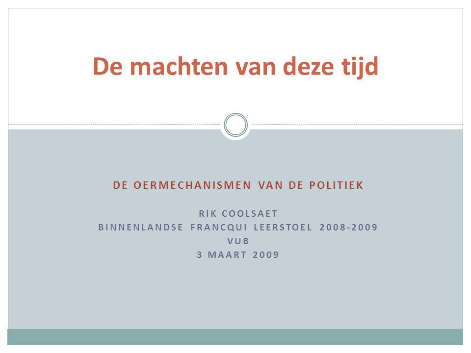 DE OERMECHANISMEN VAN DE POLITIEK RIK COOLSAET BINNENLANDSE FRANCQUI LEERSTOEL 2008-2009 VUB 3 MAART 2009 De machten van deze tijd