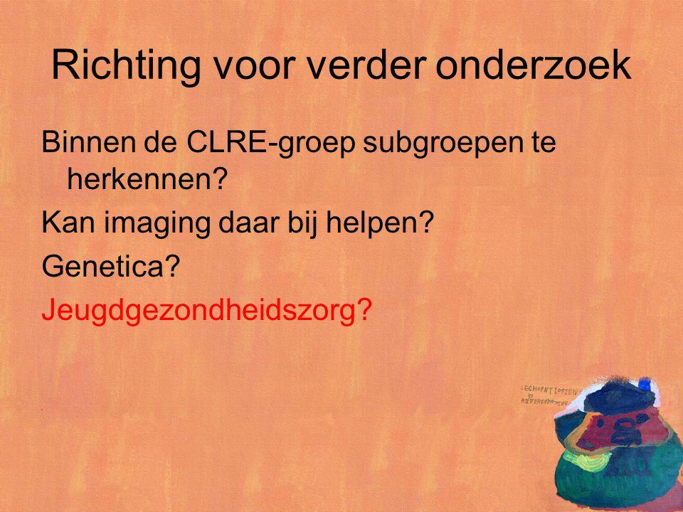 Richting voor verder onderzoek Binnen de CLRE-groep subgroepen te herkennen? Kan imaging daar bij helpen? Genetica? Jeugdgezondheidszorg?
