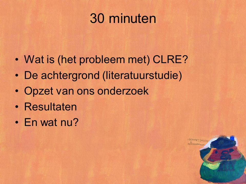 30 minuten Wat is (het probleem met) CLRE? De achtergrond (literatuurstudie) Opzet van ons onderzoek Resultaten En wat nu?