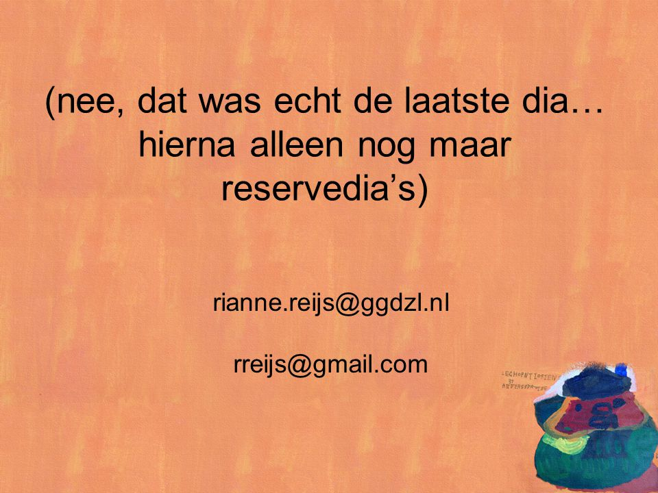 (nee, dat was echt de laatste dia… hierna alleen nog maar reservedia's) rianne.reijs@ggdzl.nl rreijs@gmail.com