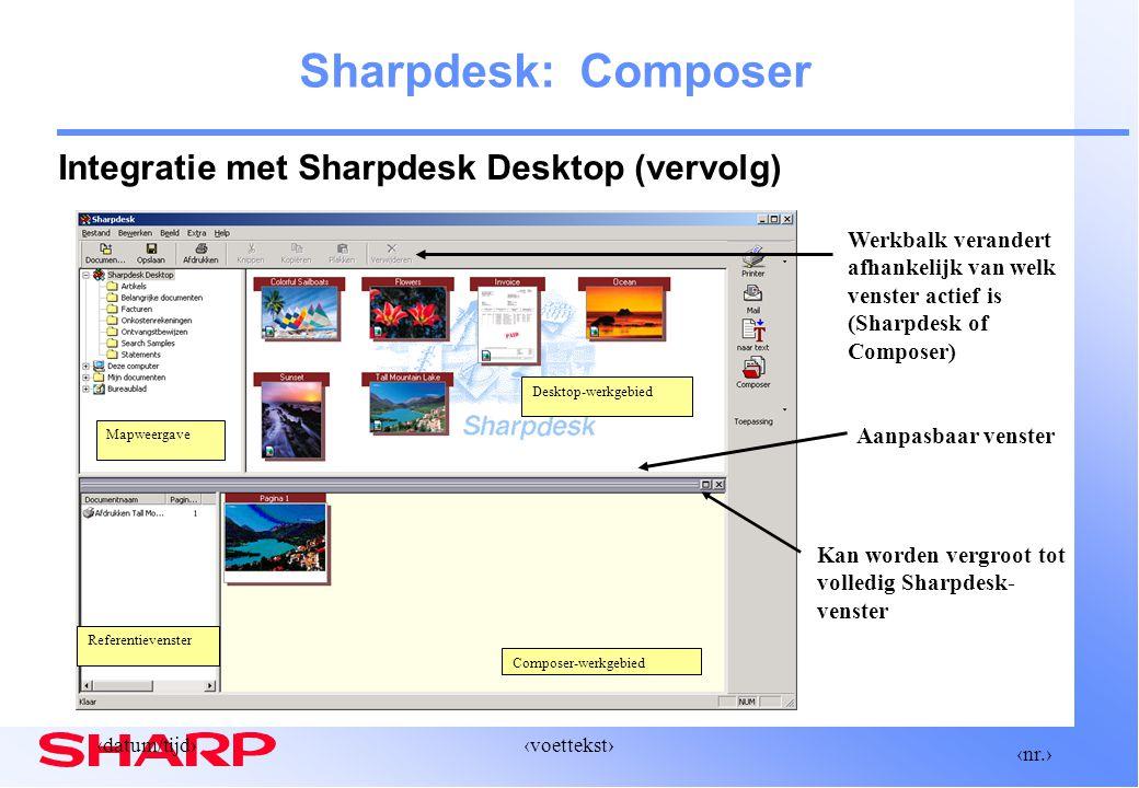‹nr.› ‹datum/tijd›‹voettekst› Composer-werkgebied Sharpdesk: Composer Integratie met Sharpdesk Desktop (vervolg) Kan worden vergroot tot volledig Sharpdesk- venster Werkbalk verandert afhankelijk van welk venster actief is (Sharpdesk of Composer) Aanpasbaar venster Desktop-werkgebied Mapweergave Referentievenster