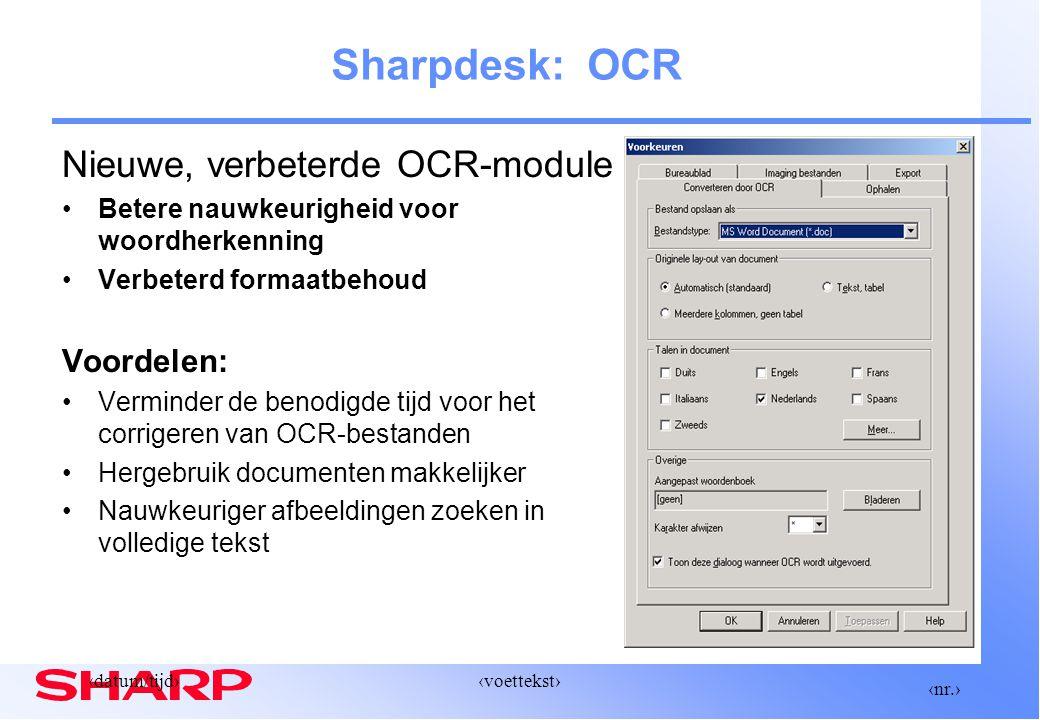 ‹nr.› ‹datum/tijd›‹voettekst› Nieuwe, verbeterde OCR-module Betere nauwkeurigheid voor woordherkenning Verbeterd formaatbehoud Voordelen: Verminder de benodigde tijd voor het corrigeren van OCR-bestanden Hergebruik documenten makkelijker Nauwkeuriger afbeeldingen zoeken in volledige tekst Sharpdesk: OCR