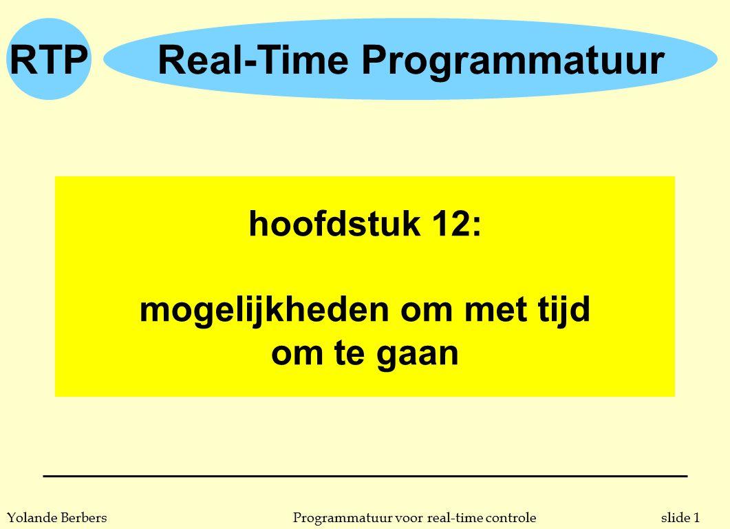 RTP slide 22Programmatuur voor real-time controleYolande Berbers temporele bereiken n noch Ada, noch POSIX bieden mogelijkheid om expliciet deadlines op te geven u werken met delays kan wel, zie voorbeelden p: 382 u delays bieden mogelijkheid om minimale starttijd uit te drukken, een deadline halen is afhankelijk van de run-time scheduler n fout-tolerant systeem moet kunnen reageren op een deadline die gemist wordt u noch Ada noch POSIX bieden hier expliciete mogelijkheden voor u eventueel gebruik van ATC in Ada of signals in POSIX