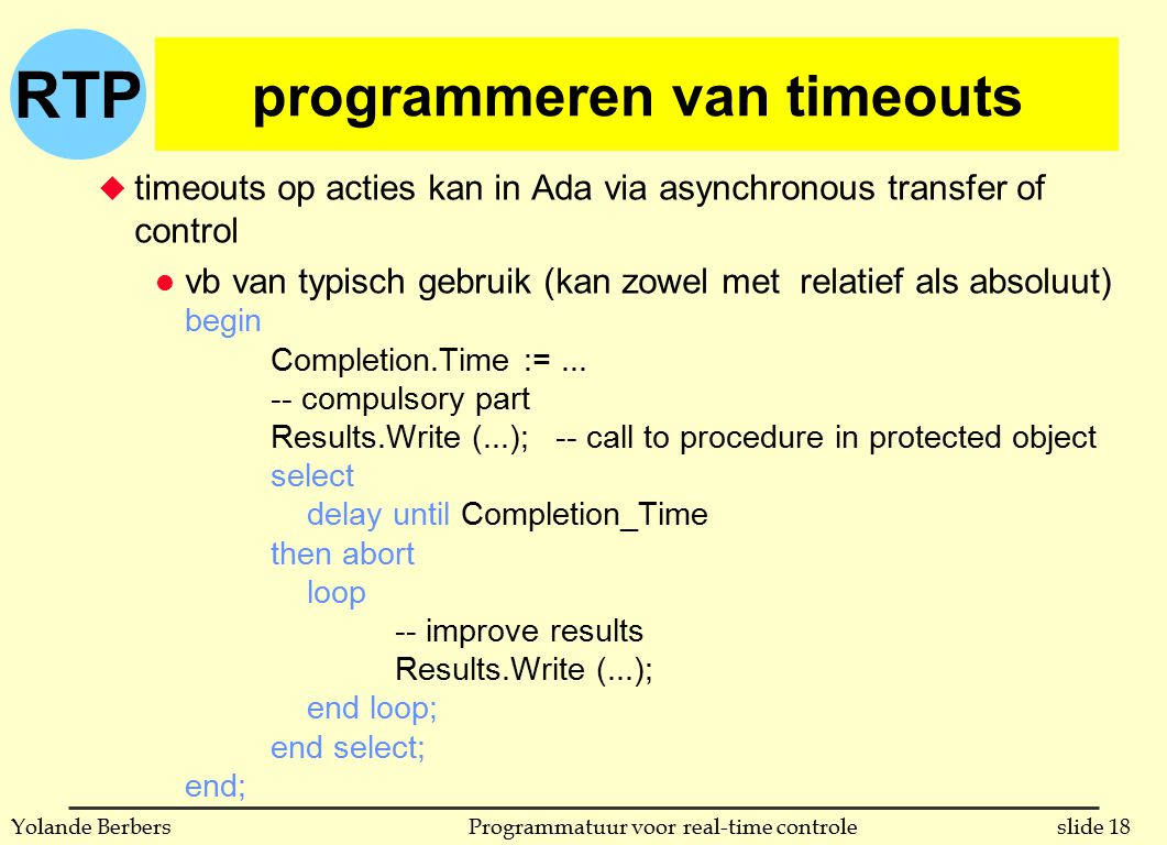 RTP slide 18Programmatuur voor real-time controleYolande Berbers programmeren van timeouts u timeouts op acties kan in Ada via asynchronous transfer o