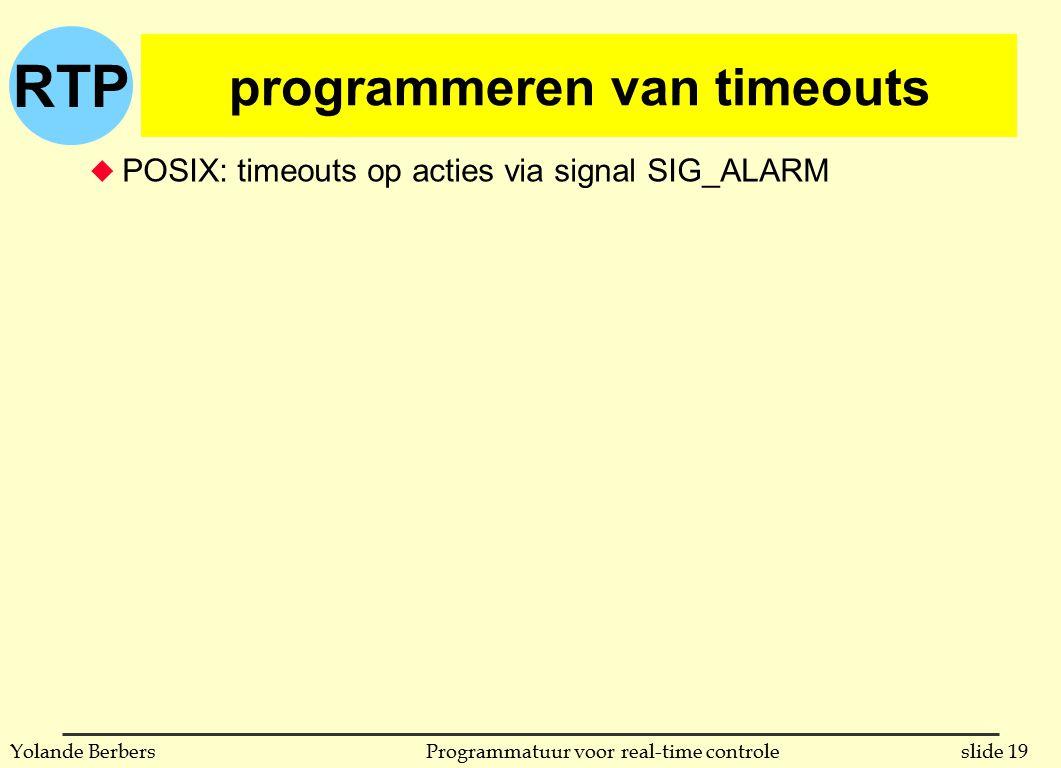 RTP slide 19Programmatuur voor real-time controleYolande Berbers programmeren van timeouts u POSIX: timeouts op acties via signal SIG_ALARM