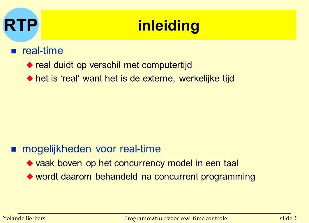 RTP slide 14Programmatuur voor real-time controleYolande Berbers programmeren van timeouts n gebruikt voor het opvangen van verwachte gebeurtenissen die niet gebeuren u wachten op communicatie u het stoppen van code die te lang uitvoert n Ada: u alternatief in een select (dient dus voor ontvangen) l zowel relatieve als absolute delays zijn mogelijk l in volgende slide een voorbeeld met een relatieve delay u timeout bij het zenden (zie binnen twee slides)