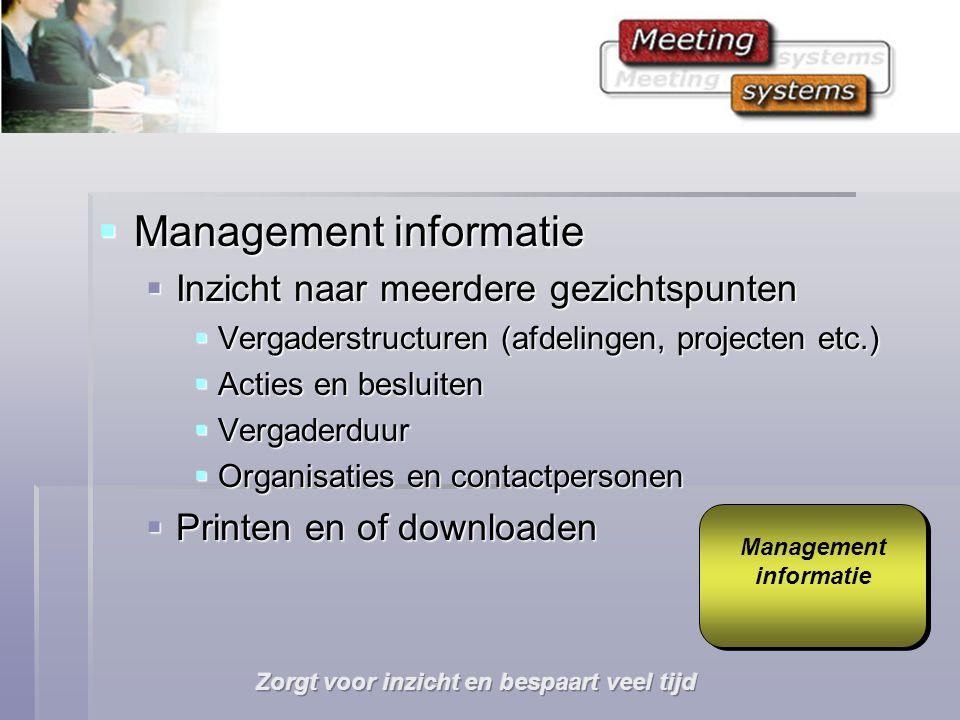  Management informatie  Inzicht naar meerdere gezichtspunten  Vergaderstructuren (afdelingen, projecten etc.)  Acties en besluiten  Vergaderduur  Organisaties en contactpersonen  Printen en of downloaden Management informatie Management informatie