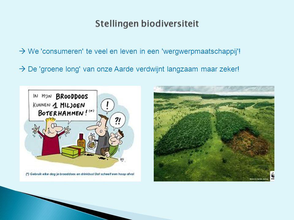 Stellingen biodiversiteit  We 'consumeren' te veel en leven in een 'wergwerpmaatschappij'!  De 'groene long' van onze Aarde verdwijnt langzaam maar