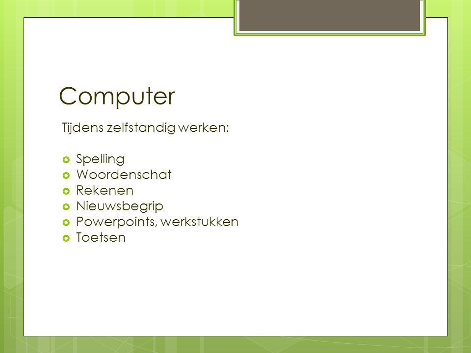 Computer Tijdens zelfstandig werken:  Spelling  Woordenschat  Rekenen  Nieuwsbegrip  Powerpoints, werkstukken  Toetsen