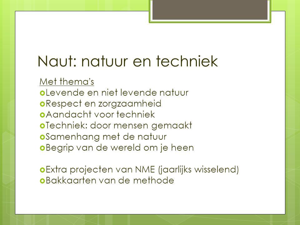 Naut: natuur en techniek Met thema's  Levende en niet levende natuur  Respect en zorgzaamheid  Aandacht voor techniek  Techniek: door mensen gemaa
