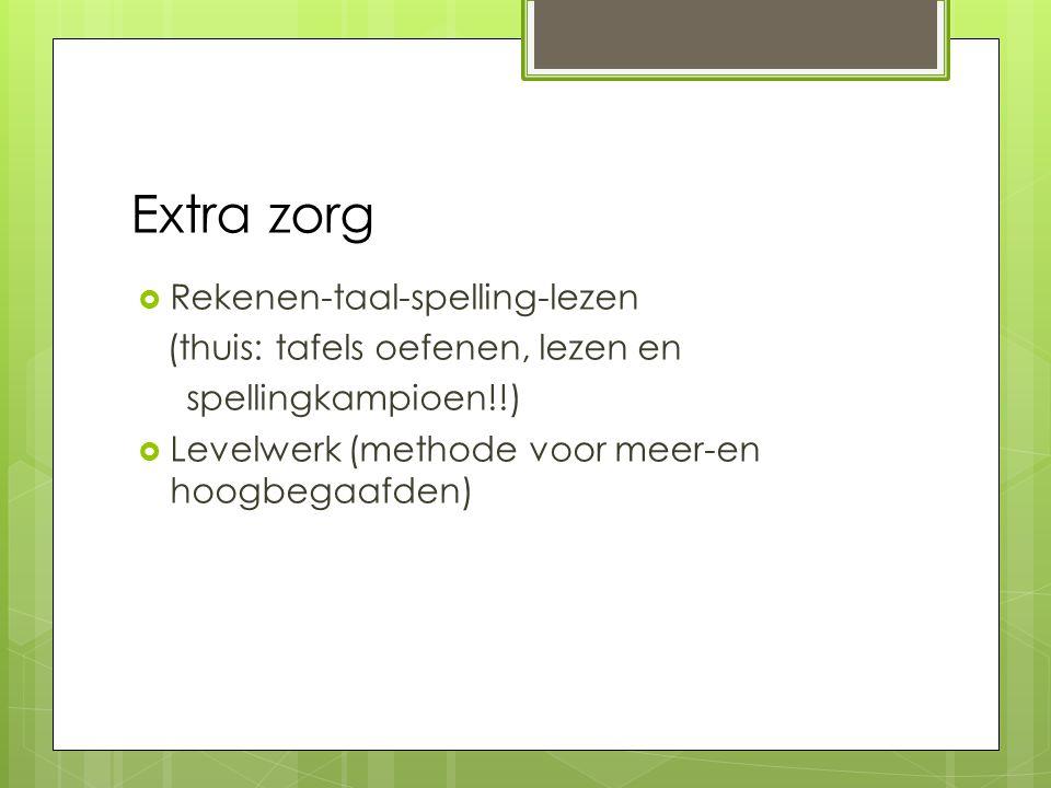 Extra zorg  Rekenen-taal-spelling-lezen (thuis: tafels oefenen, lezen en spellingkampioen!!)  Levelwerk (methode voor meer-en hoogbegaafden)