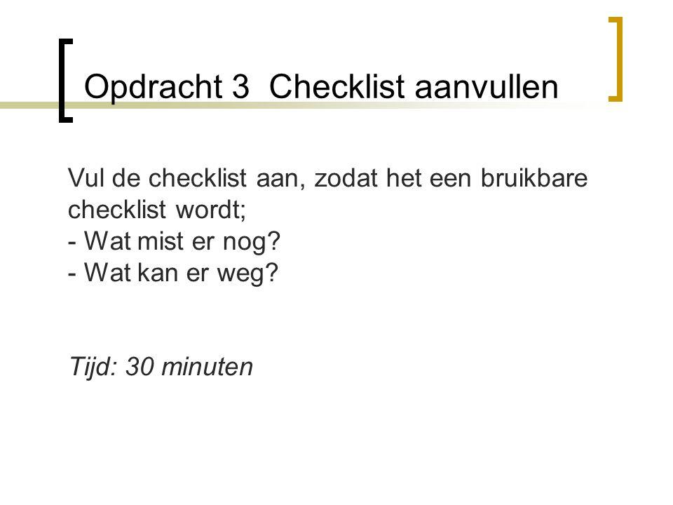 Opdracht 3 Checklist aanvullen Vul de checklist aan, zodat het een bruikbare checklist wordt; - Wat mist er nog? - Wat kan er weg? Tijd: 30 minuten