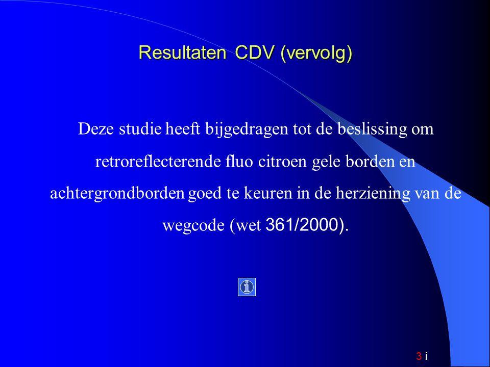 3 i Resultaten CDV (vervolg) Deze studie heeft bijgedragen tot de beslissing om retroreflecterende fluo citroen gele borden en achtergrondborden goed te keuren in de herziening van de wegcode (wet 361/2000).