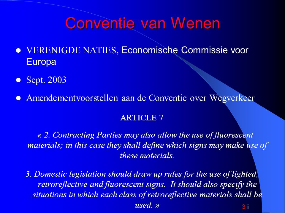 3 i Conventie van Wenen (vervolg) Verklarend memorandum: rechtvaardiging voorgestelde amendementen ARTICLE 7 « The aim of the proposed amendment is to reinforce conditions of visibility and legibility of road signs by permitting the use of (…) retroreflective or fluorescent materials and to recommend that domestic legislation specify the conditions for the use of such materials.