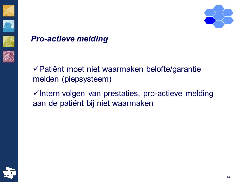14 Pro-actieve melding Patiënt moet niet waarmaken belofte/garantie melden (piepsysteem) Intern volgen van prestaties, pro-actieve melding aan de patiënt bij niet waarmaken