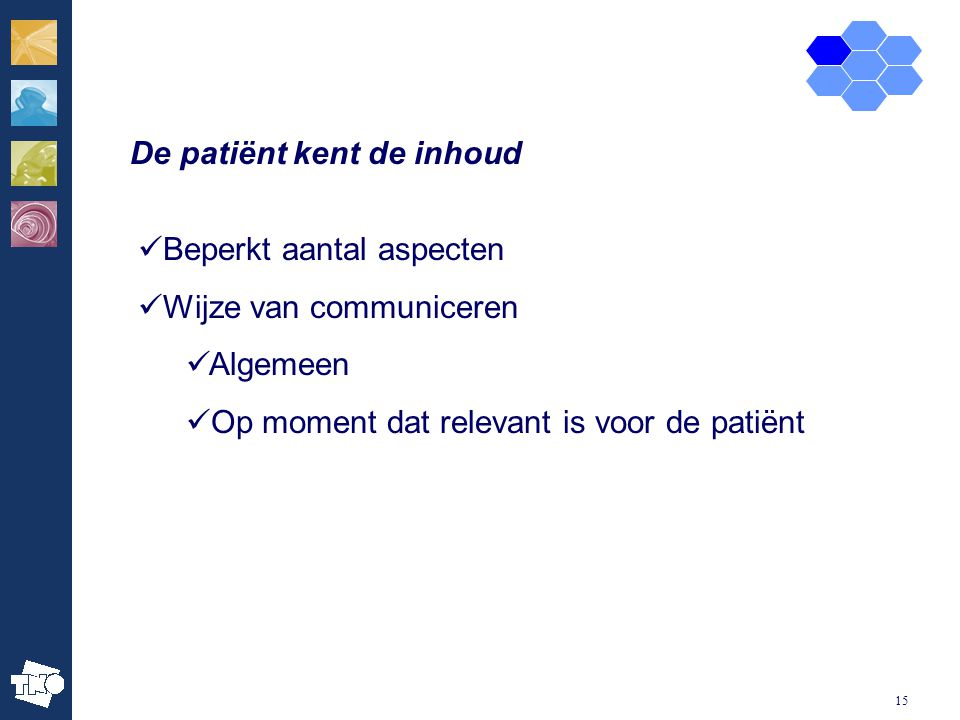 15 De patiënt kent de inhoud Beperkt aantal aspecten Wijze van communiceren Algemeen Op moment dat relevant is voor de patiënt