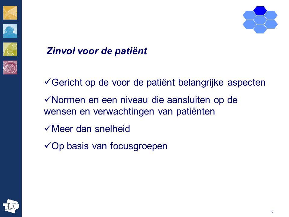 6 Zinvol voor de patiënt Gericht op de voor de patiënt belangrijke aspecten Normen en een niveau die aansluiten op de wensen en verwachtingen van pati