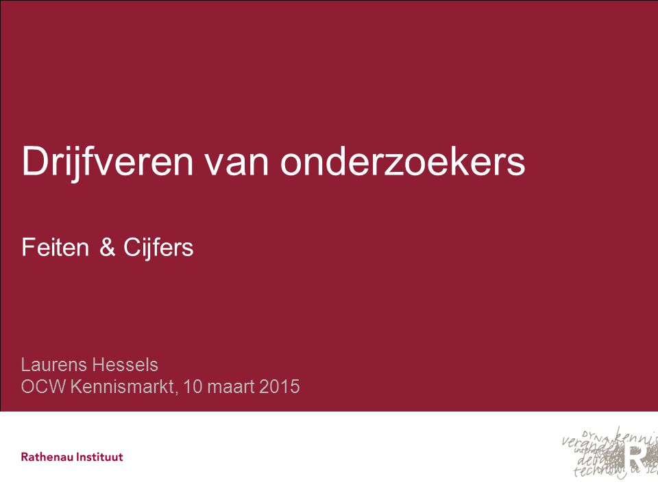 Drijfveren van onderzoekers Feiten & Cijfers Laurens Hessels OCW Kennismarkt, 10 maart 2015