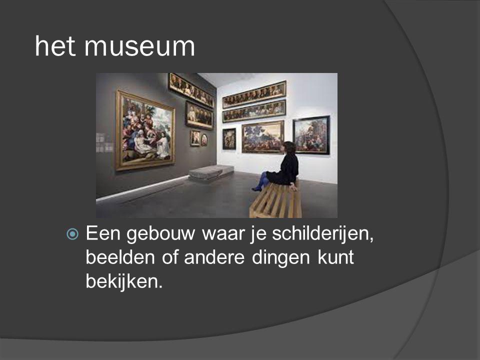 het museum  Een gebouw waar je schilderijen, beelden of andere dingen kunt bekijken.