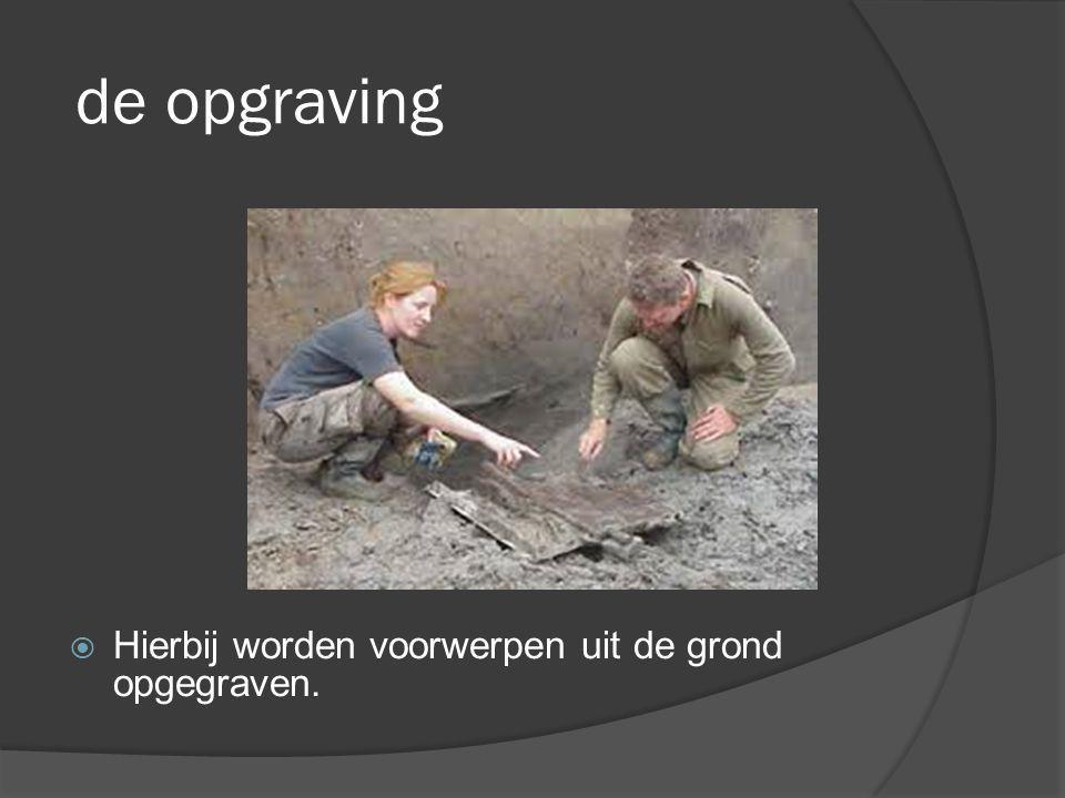 de opgraving  Hierbij worden voorwerpen uit de grond opgegraven.