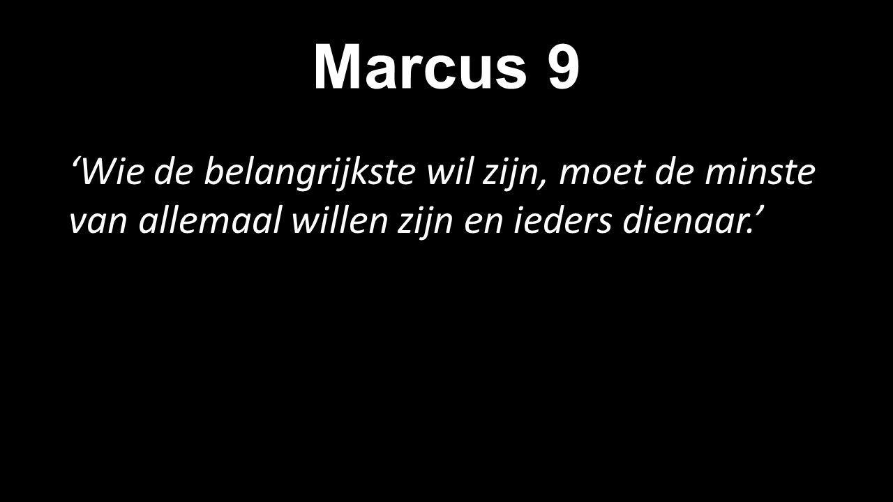 Marcus 9 'Wie de belangrijkste wil zijn, moet de minste van allemaal willen zijn en ieders dienaar.'