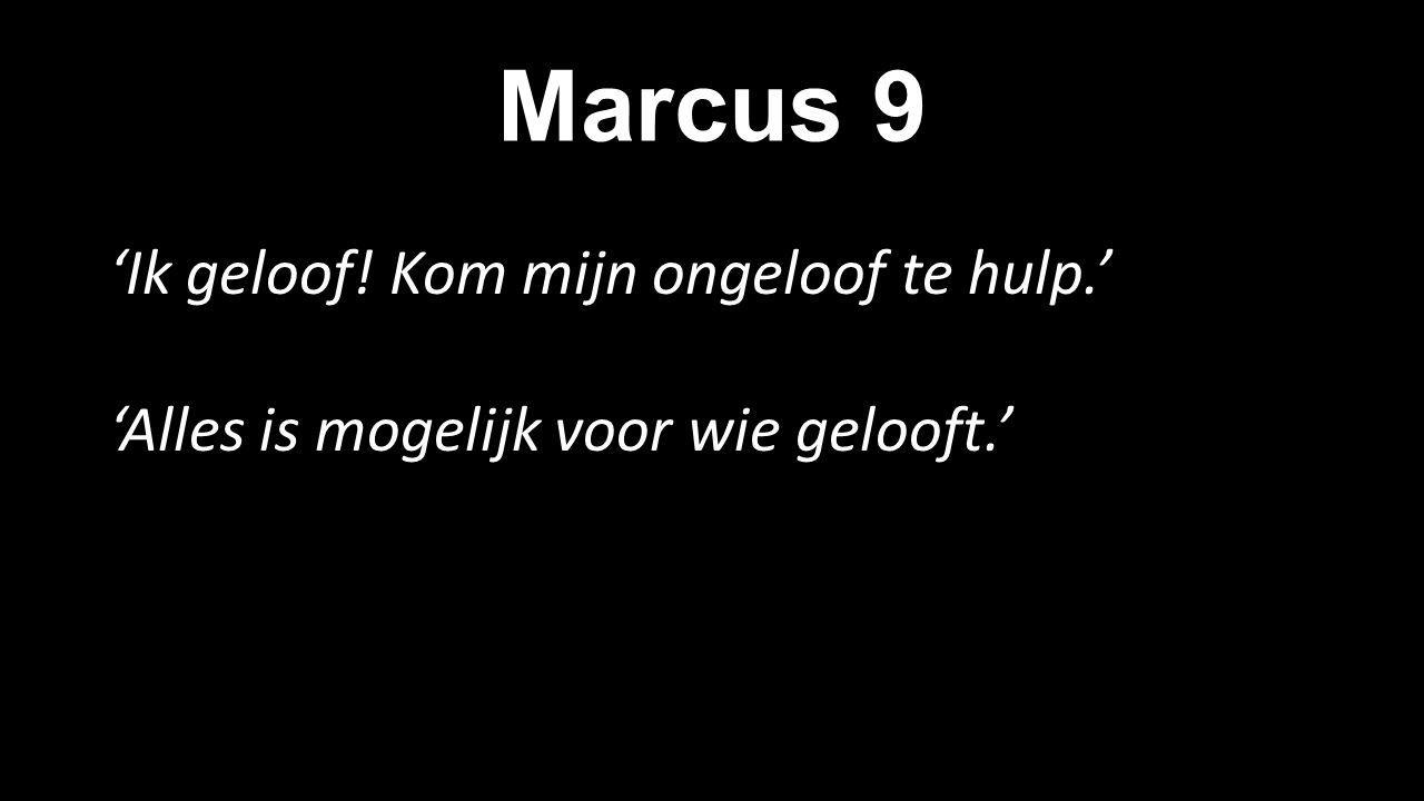 Marcus 9 'Ik geloof! Kom mijn ongeloof te hulp.' 'Alles is mogelijk voor wie gelooft.'