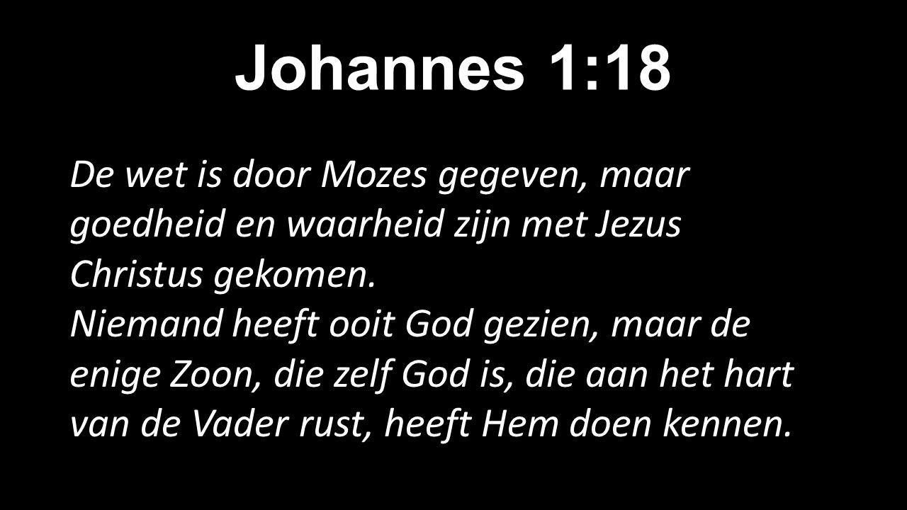 Johannes 1:18 De wet is door Mozes gegeven, maar goedheid en waarheid zijn met Jezus Christus gekomen. Niemand heeft ooit God gezien, maar de enige Zo