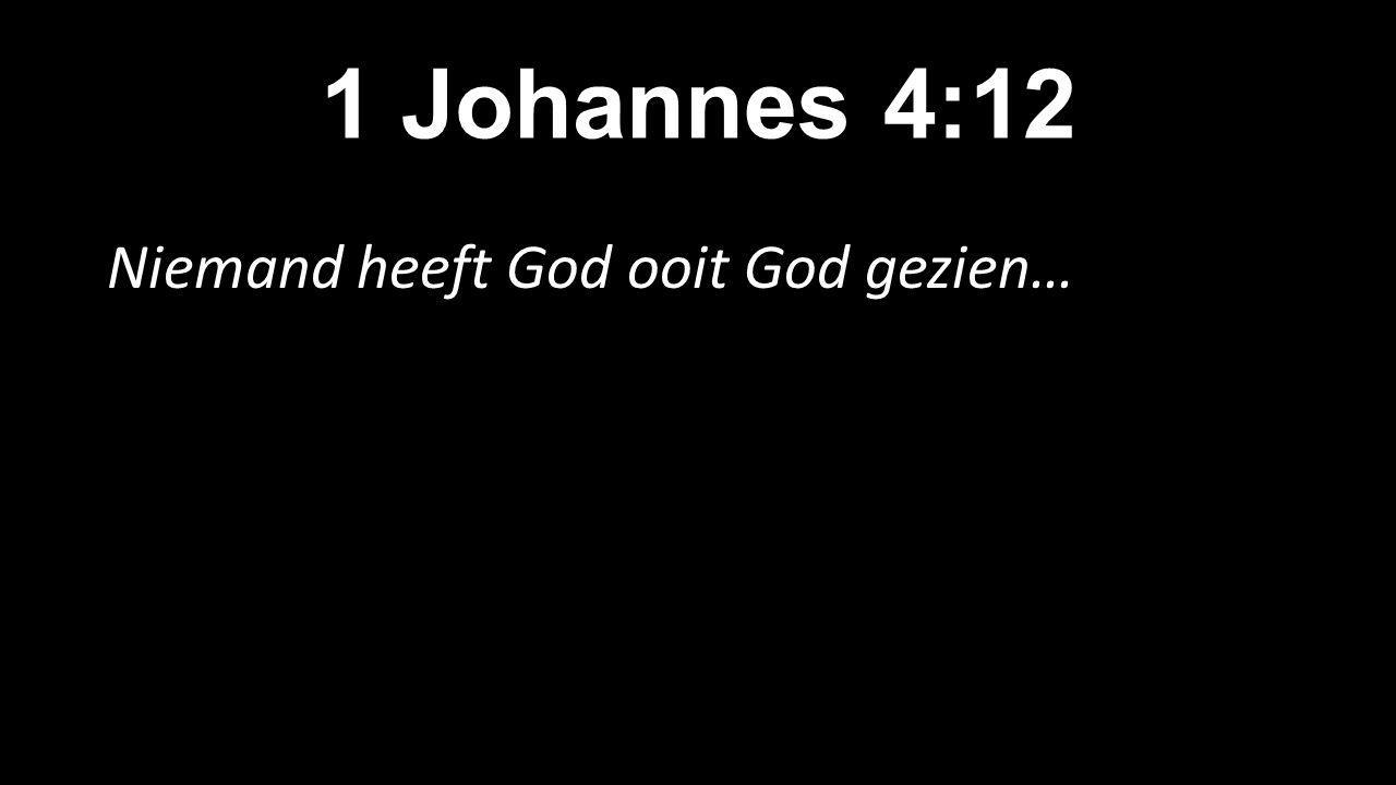1 Johannes 4:12 Niemand heeft God ooit God gezien…
