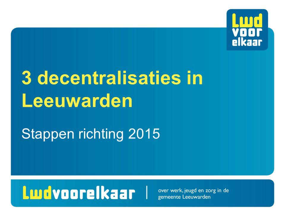 3 decentralisaties in Leeuwarden Stappen richting 2015