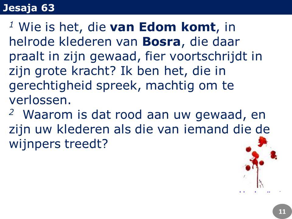 1 Wie is het, die van Edom komt, in helrode klederen van Bosra, die daar praalt in zijn gewaad, fier voortschrijdt in zijn grote kracht.
