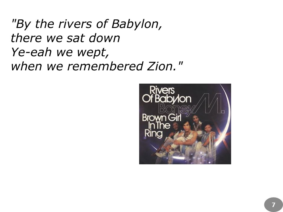 By the rivers of Babylon, there we sat down Ye-eah we wept, when we remembered Zion. 7