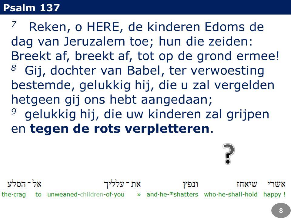 7 Reken, o HERE, de kinderen Edoms de dag van Jeruzalem toe; hun die zeiden: Breekt af, breekt af, tot op de grond ermee! 8 Gij, dochter van Babel, te