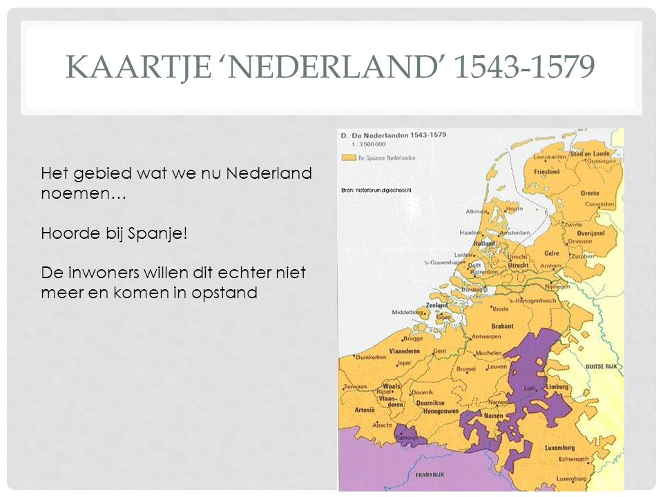 KAARTJE 'NEDERLAND' 1543-1579 Het gebied wat we nu Nederland noemen… Hoorde bij Spanje! De inwoners willen dit echter niet meer en komen in opstand