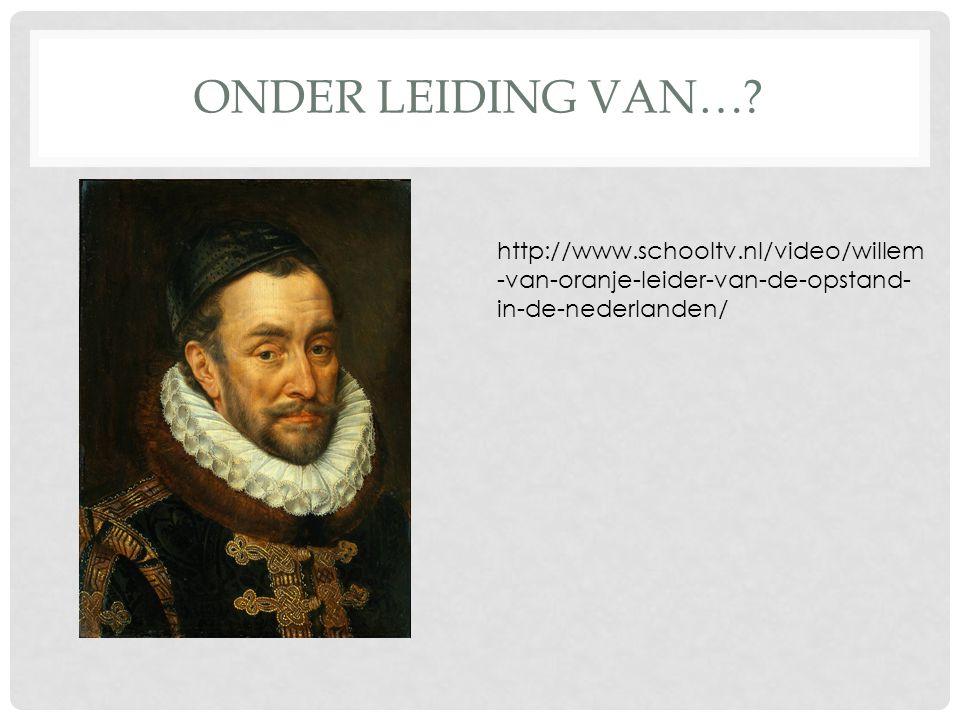 ONDER LEIDING VAN…? http://www.schooltv.nl/video/willem -van-oranje-leider-van-de-opstand- in-de-nederlanden/