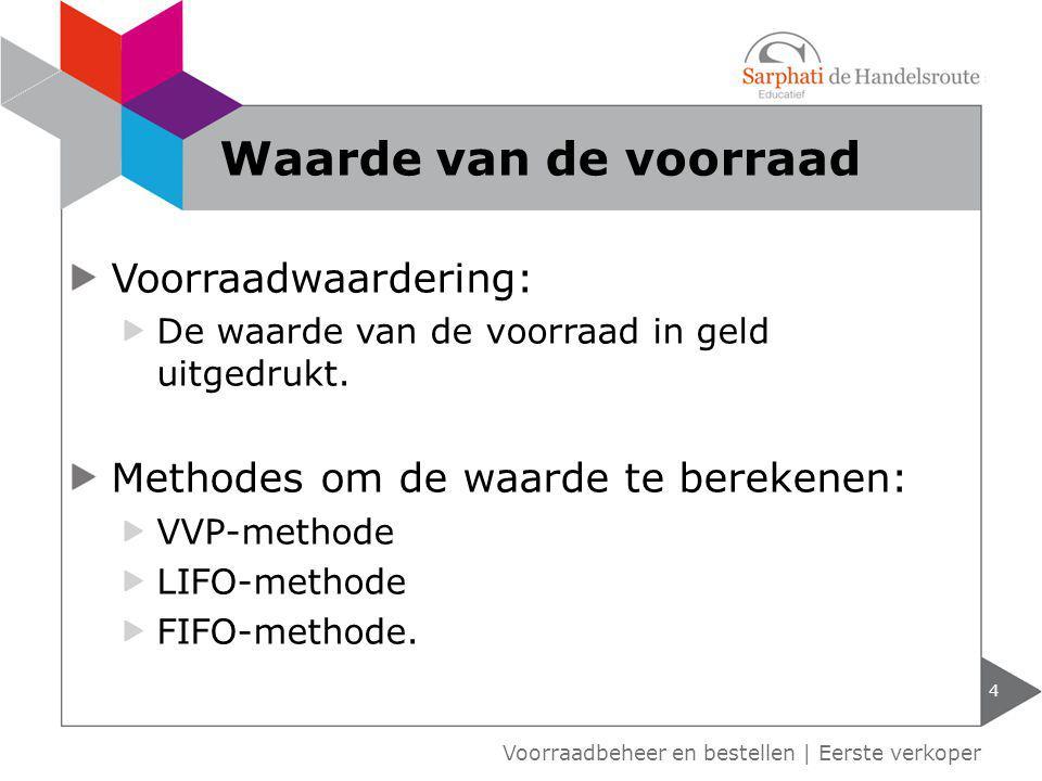 Voorraadwaardering: De waarde van de voorraad in geld uitgedrukt. Methodes om de waarde te berekenen: VVP-methode LIFO-methode FIFO-methode. 4 Waarde